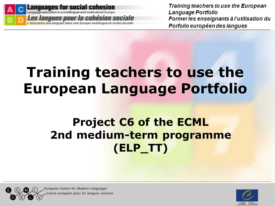 Training teachers to use the European Language Portfolio Former les enseignants à lutilisation du Porfolio européen des langues Training teachers to use the European Language Portfolio Project C6 of the ECML 2nd medium-term programme (ELP_TT)