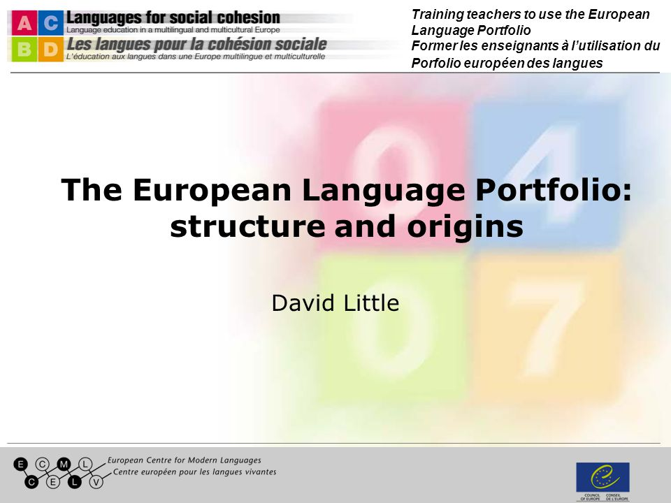 Training teachers to use the European Language Portfolio Former les enseignants à lutilisation du Porfolio européen des langues The European Language Portfolio: structure and origins David Little