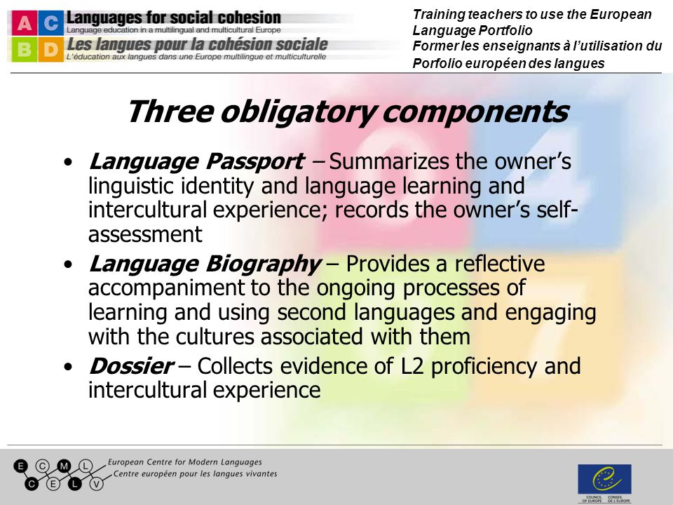 Training teachers to use the European Language Portfolio Former les enseignants à lutilisation du Porfolio européen des langues Three obligatory components Language Passport – Summarizes the owners linguistic identity and language learning and intercultural experience; records the owners self- assessment Language Biography – Provides a reflective accompaniment to the ongoing processes of learning and using second languages and engaging with the cultures associated with them Dossier – Collects evidence of L2 proficiency and intercultural experience