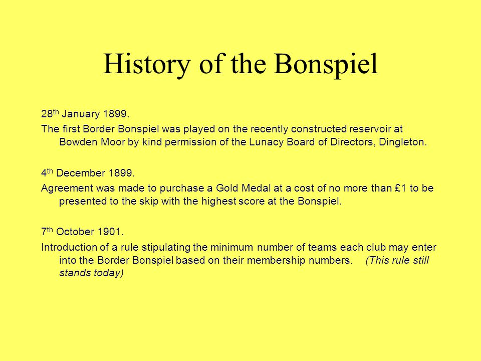 History of the Bonspiel 28 th January 1899. The first Border Bonspiel was played on the recently constructed reservoir at Bowden Moor by kind permissi