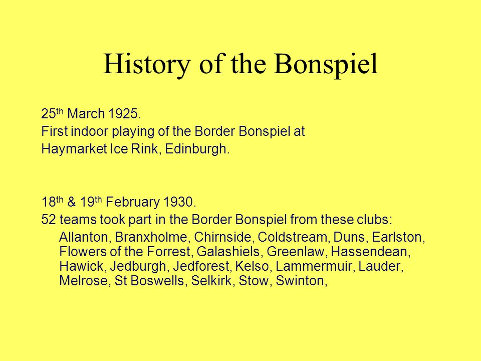 History of the Bonspiel 25 th March 1925. First indoor playing of the Border Bonspiel at Haymarket Ice Rink, Edinburgh. 18 th & 19 th February 1930. 5