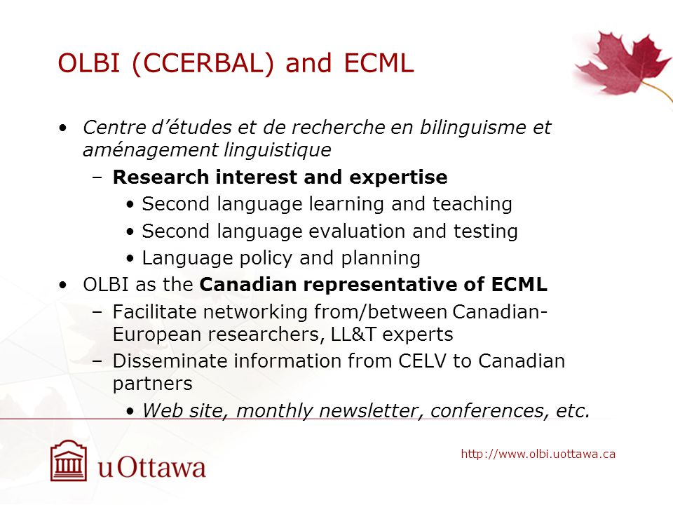 OLBI (CCERBAL) and ECML Centre détudes et de recherche en bilinguisme et aménagement linguistique –Research interest and expertise Second language learning and teaching Second language evaluation and testing Language policy and planning OLBI as the Canadian representative of ECML –Facilitate networking from/between Canadian- European researchers, LL&T experts –Disseminate information from CELV to Canadian partners Web site, monthly newsletter, conferences, etc.