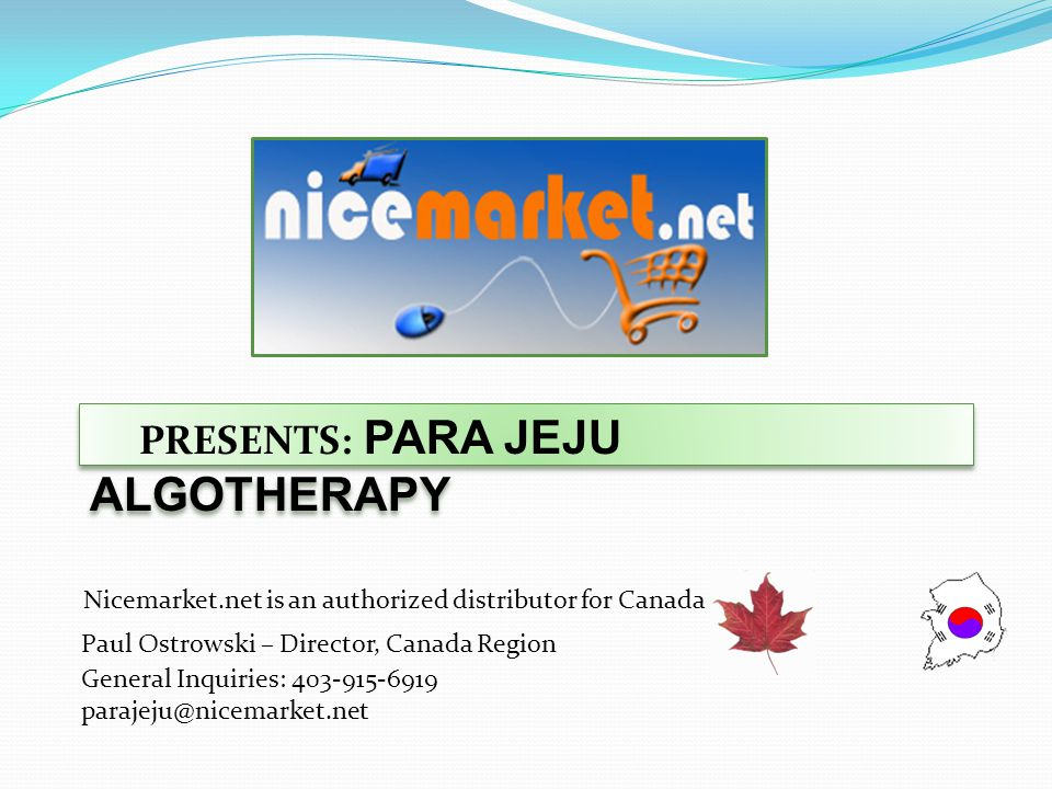 PRESENTS: PARA JEJU ALGOTHERAPY Nicemarket.net is an authorized distributor for Canada Paul Ostrowski – Director, Canada Region General Inquiries: 403-915-6919 parajeju@nicemarket.net
