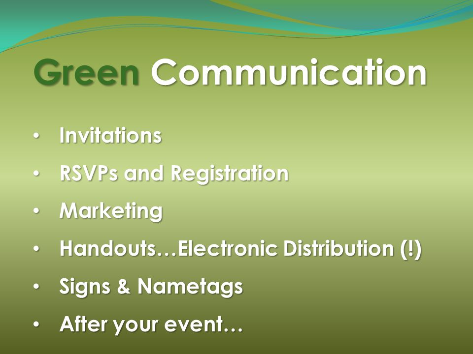Green Communication Invitations Invitations RSVPs and Registration RSVPs and Registration Marketing Marketing Handouts…Electronic Distribution (!) Han