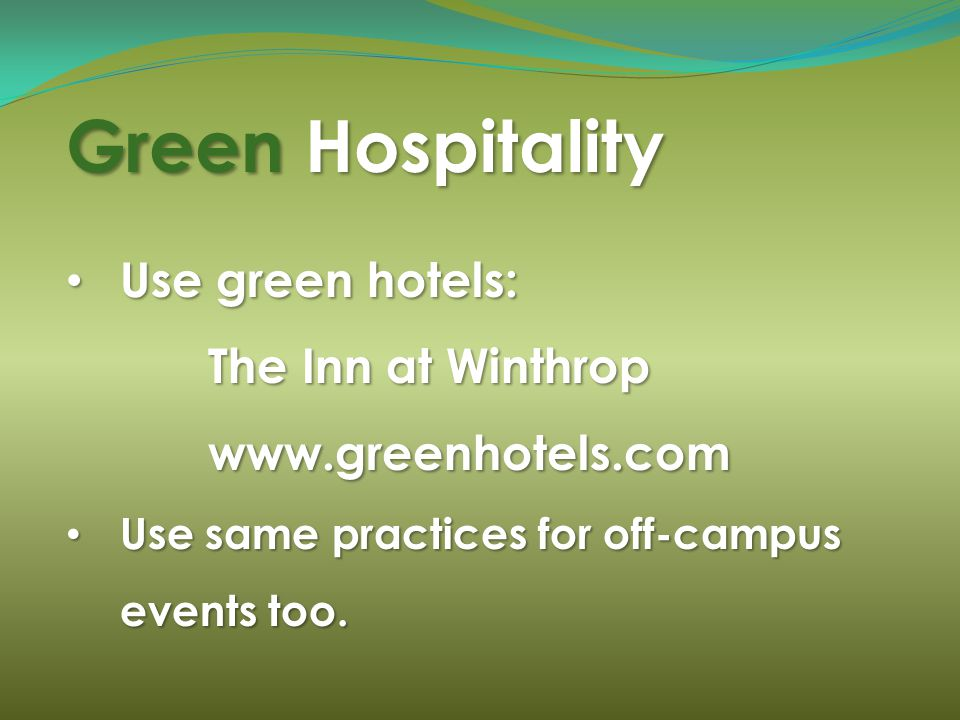 Green Hospitality Use green hotels: Use green hotels: The Inn at Winthrop The Inn at Winthrop www.greenhotels.com www.greenhotels.com Use same practices for off-campus events too.