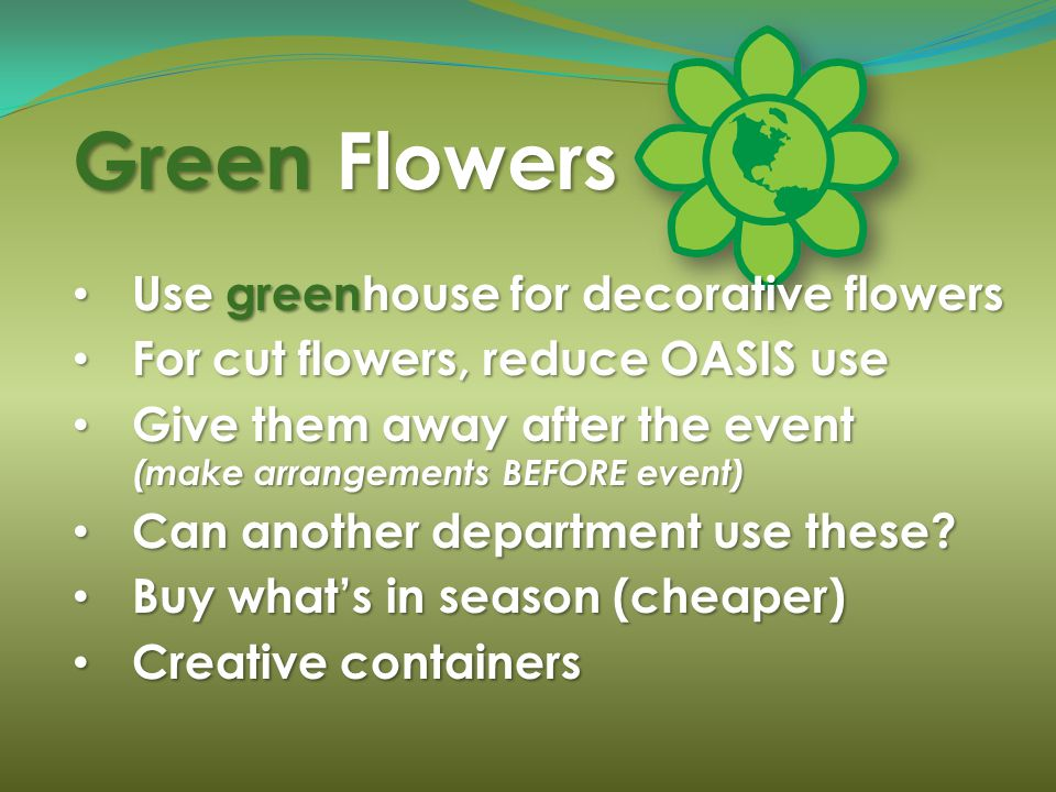 Green Flowers Use greenhouse for decorative flowers Use greenhouse for decorative flowers For cut flowers, reduce OASIS use For cut flowers, reduce OA