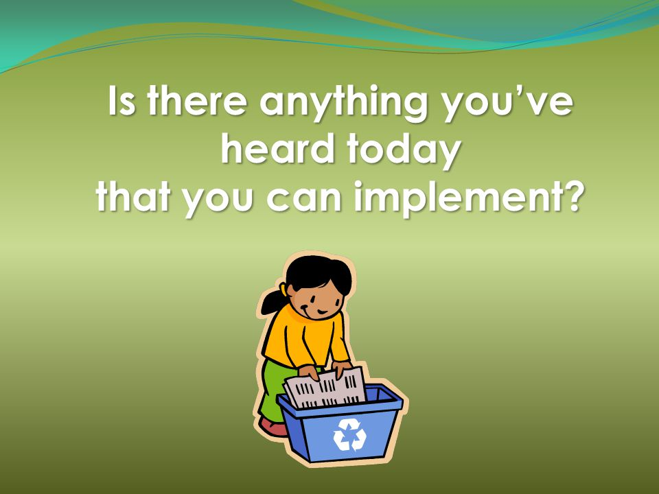 Is there anything youve heard today that you can implement?
