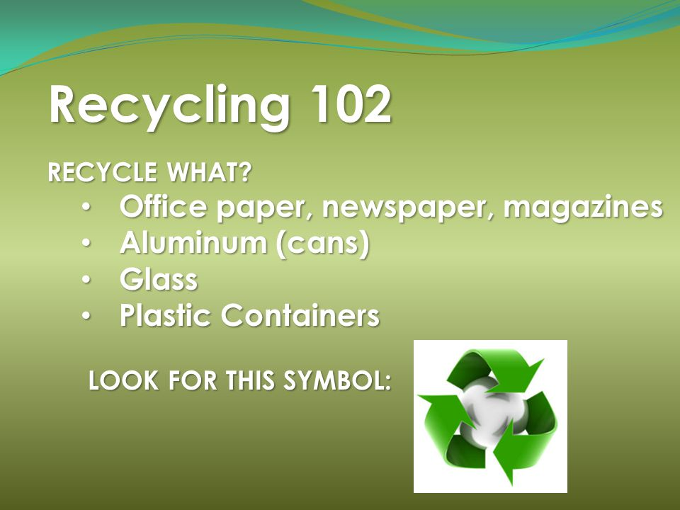 Recycling 102 RECYCLE WHAT? Office paper, newspaper, magazines Office paper, newspaper, magazines Aluminum (cans) Aluminum (cans) Glass Glass Plastic