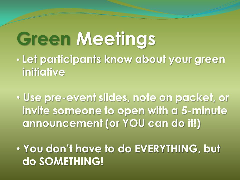 Green Meetings Let participants know about your green Let participants know about your green initiative initiative Use pre-event slides, note on packet, or Use pre-event slides, note on packet, or invite someone to open with a 5-minute invite someone to open with a 5-minute announcement (or YOU can do it!) announcement (or YOU can do it!) You dont have to do EVERYTHING, but You dont have to do EVERYTHING, but do SOMETHING.