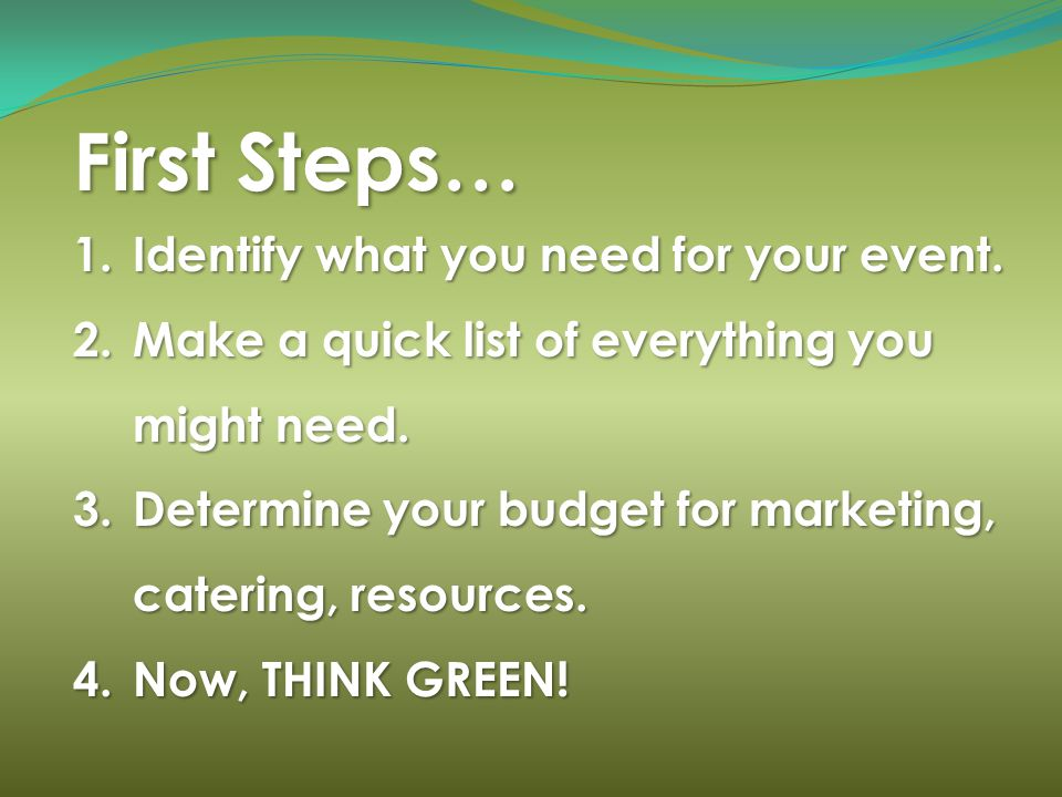 First Steps… 1.Identify what you need for your event. 2.Make a quick list of everything you might need. 3.Determine your budget for marketing, caterin