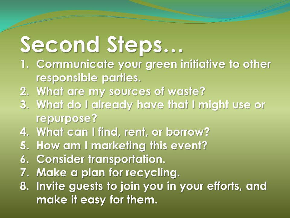 Second Steps… 1.Communicate your green initiative to other responsible parties. 2.What are my sources of waste? 3.What do I already have that I might