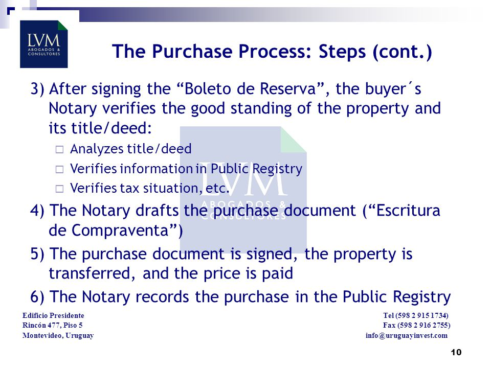 10 Edificio Presidente Tel (598 2 915 1734) Rincón 477, Piso 5 Fax (598 2 916 2755) Montevideo, Uruguay info@uruguayinvest.com The Purchase Process: Steps (cont.) 3) After signing the Boleto de Reserva, the buyer´s Notary verifies the good standing of the property and its title/deed: Analyzes title/deed Verifies information in Public Registry Verifies tax situation, etc.
