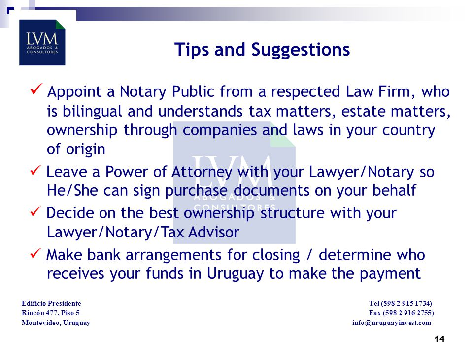 14 Edificio Presidente Tel (598 2 915 1734) Rincón 477, Piso 5 Fax (598 2 916 2755) Montevideo, Uruguay info@uruguayinvest.com Tips and Suggestions Appoint a Notary Public from a respected Law Firm, who is bilingual and understands tax matters, estate matters, ownership through companies and laws in your country of origin Leave a Power of Attorney with your Lawyer/Notary so He/She can sign purchase documents on your behalf Decide on the best ownership structure with your Lawyer/Notary/Tax Advisor Make bank arrangements for closing / determine who receives your funds in Uruguay to make the payment