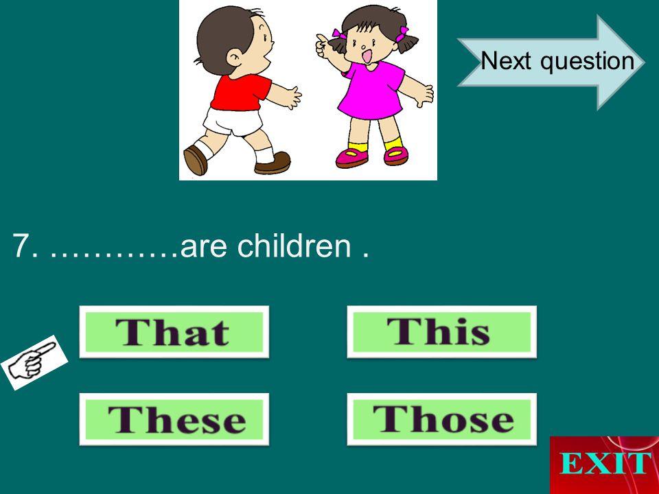 7. …………are children. Next question