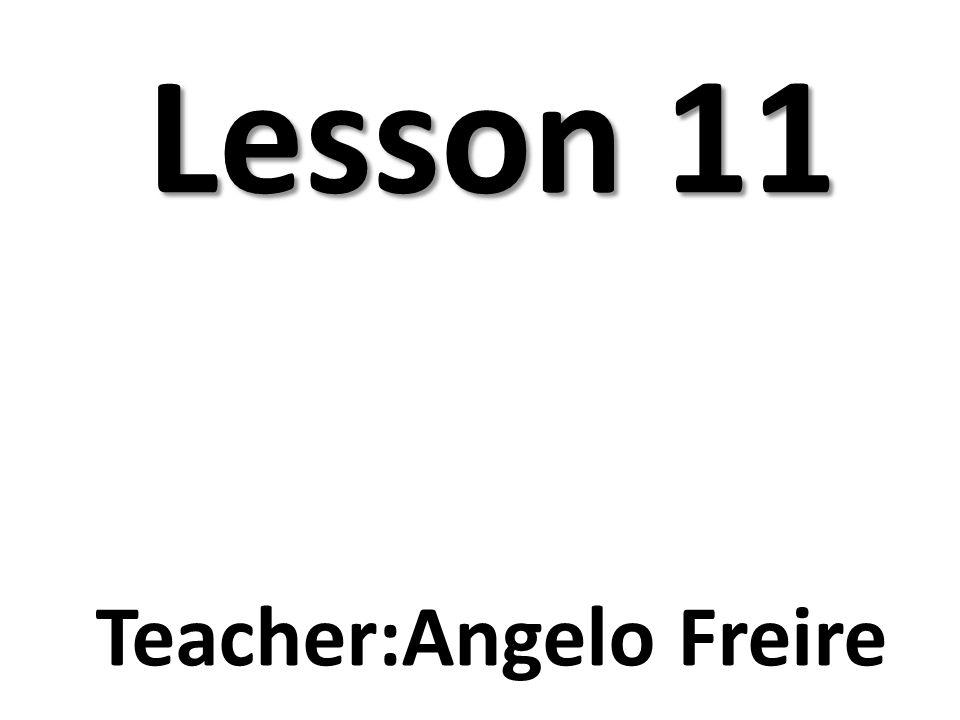 Lesson 11 Teacher:Angelo Freire