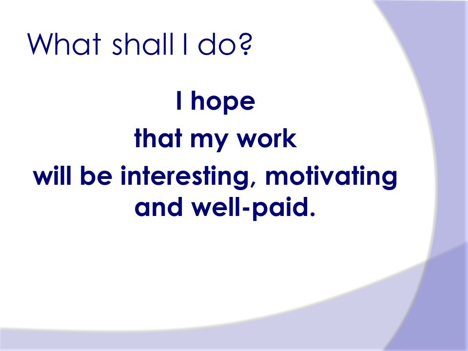 What shall I do? I hope that my work will be interesting, motivating and well-paid.
