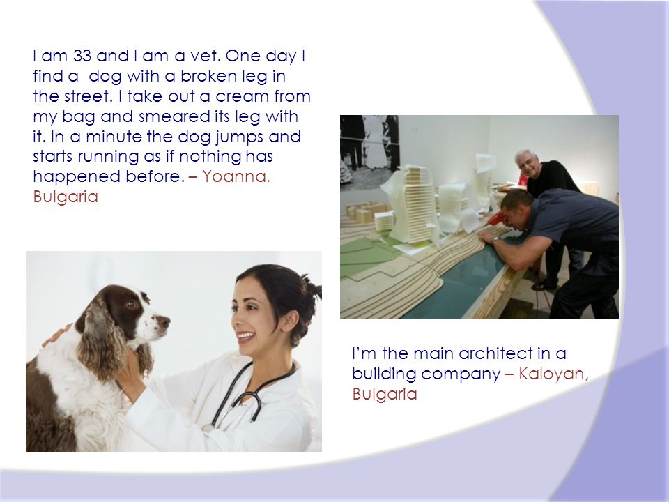 Im the main architect in a building company – Kaloyan, Bulgaria I am 33 and I am a vet.