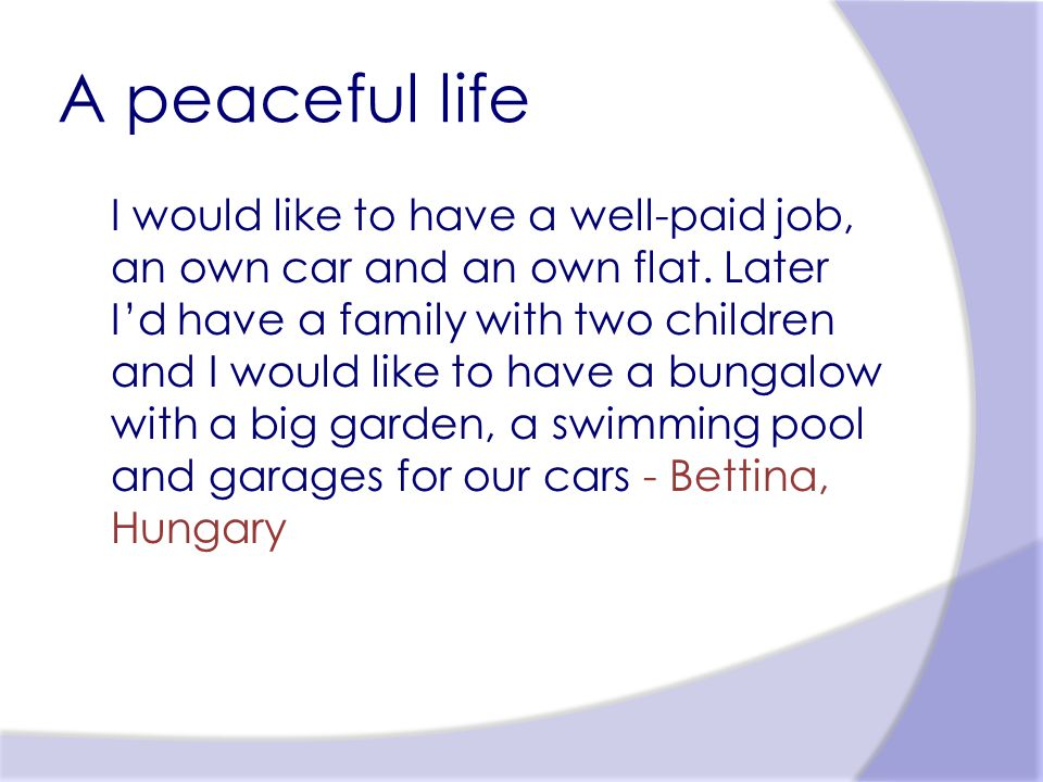A peaceful life I would like to have a well-paid job, an own car and an own flat.