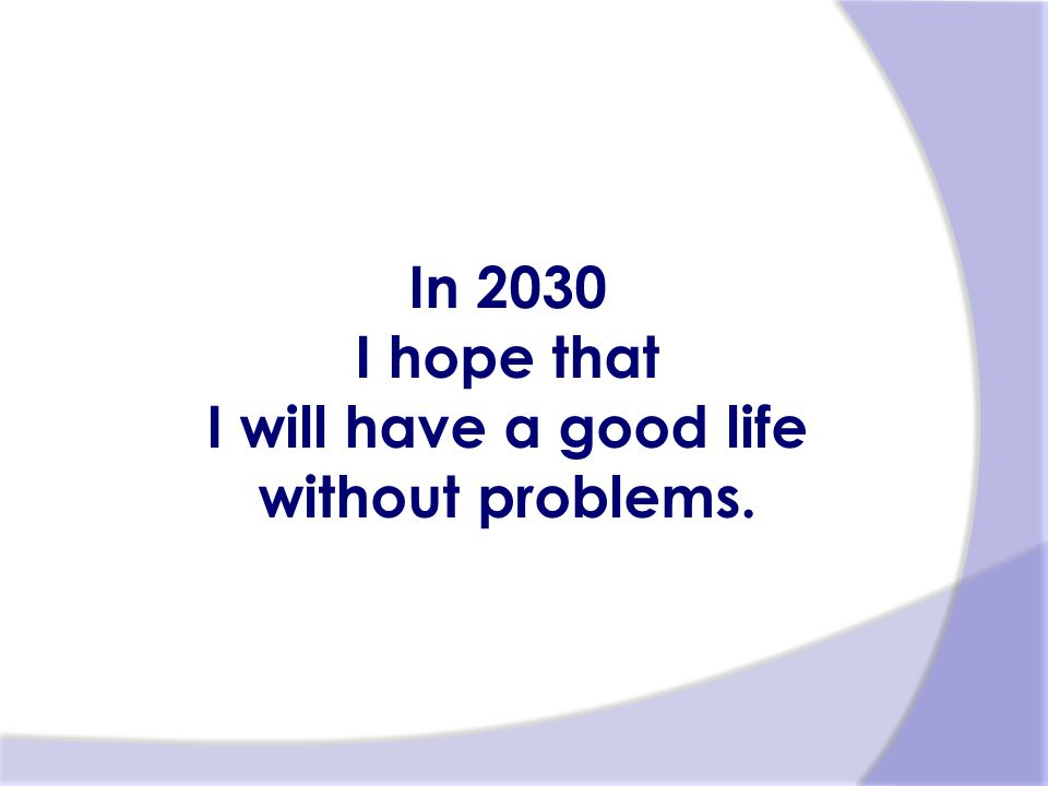 In 2030 I hope that I will have a good life without problems.