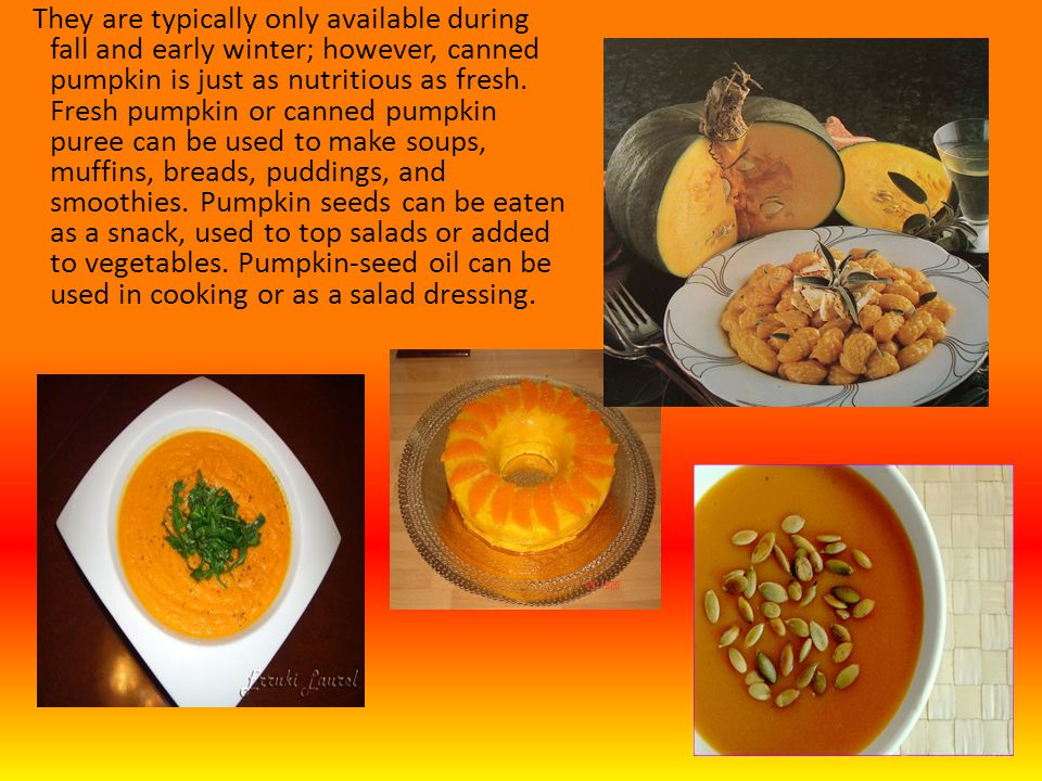 They are typically only available during fall and early winter; however, canned pumpkin is just as nutritious as fresh.