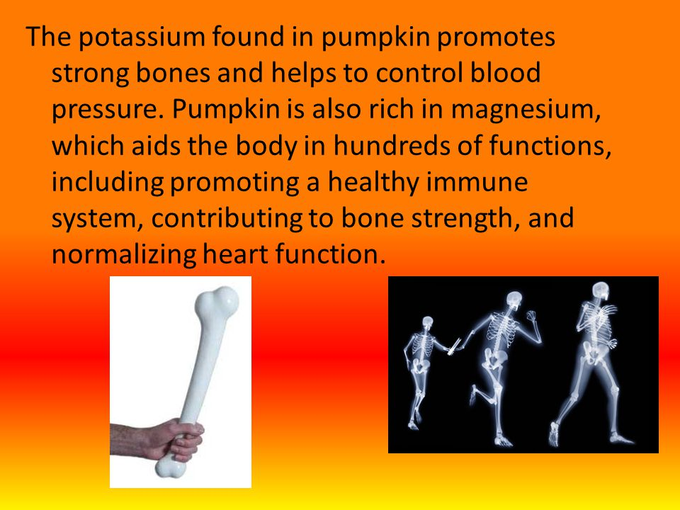 The potassium found in pumpkin promotes strong bones and helps to control blood pressure.