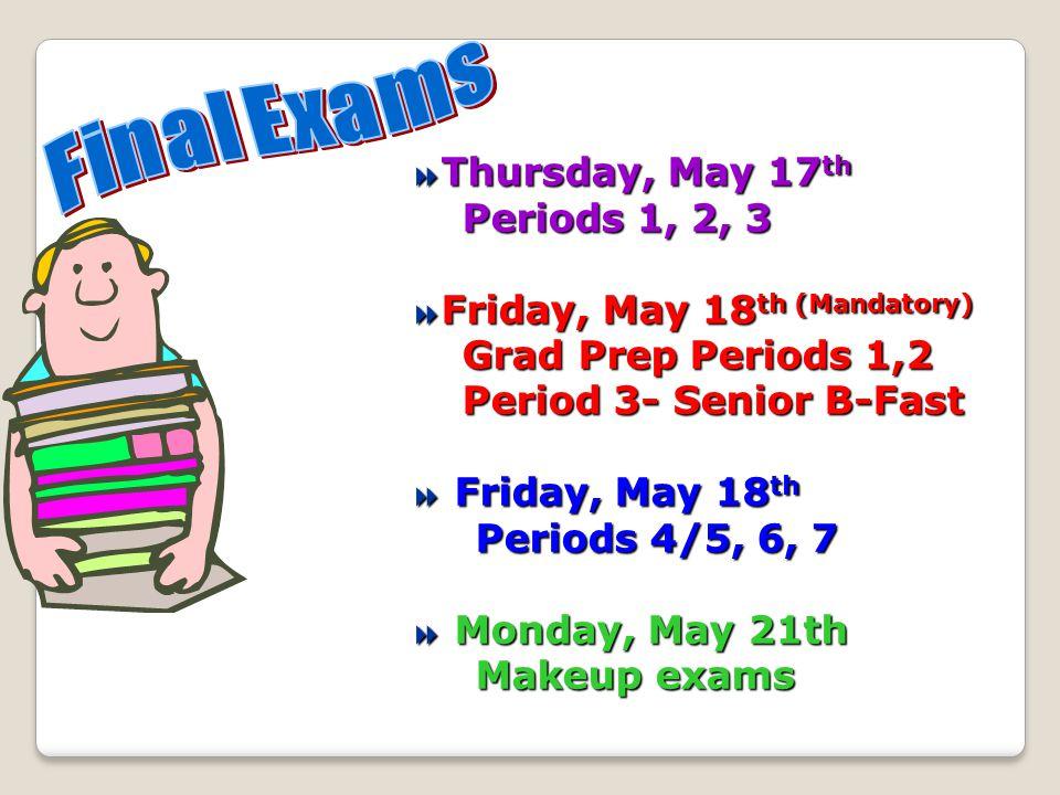Thursday, May 17 th Thursday, May 17 th Periods 1, 2, 3 Periods 1, 2, 3 Friday, May 18 th (Mandatory) Friday, May 18 th (Mandatory) Grad Prep Periods 1,2 Grad Prep Periods 1,2 Period 3- Senior B-Fast Period 3- Senior B-Fast Friday, May 18 th Friday, May 18 th Periods 4/5, 6, 7 Periods 4/5, 6, 7 Monday, May 21th Monday, May 21th Makeup exams Makeup exams