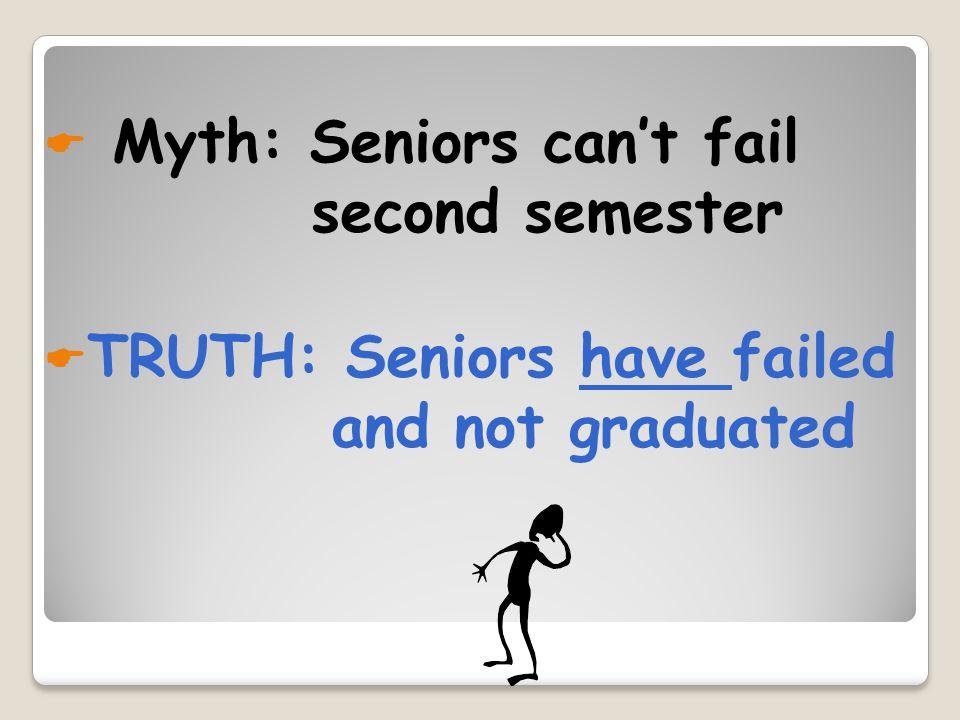 Myth: Seniors cant fail second semester TRUTH: Seniors have failed and not graduated
