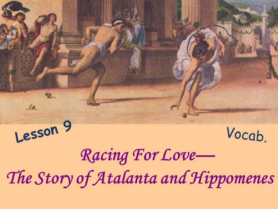 Racing For Love The Story of Atalanta and Hippomenes Vocab. Lesson 9