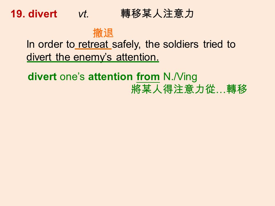 19. divert vt. In order to retreat safely, the soldiers tried to divert the enemys attention.