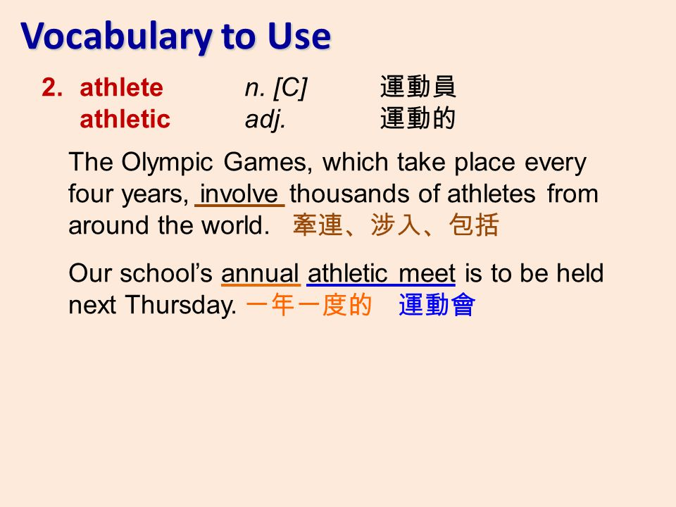 2.athlete n. [C] athletic adj. The Olympic Games, which take place every four years, involve thousands of athletes from around the world. Our schools