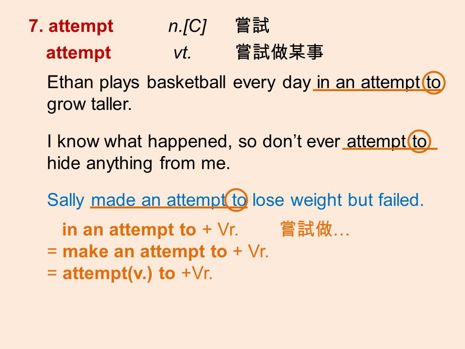 7. attempt n.[C] attempt vt. Ethan plays basketball every day in an attempt to grow taller.