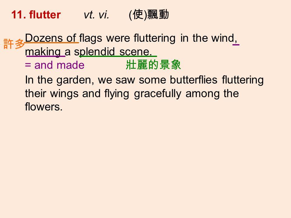 11. flutter vt. vi. ( ) Dozens of flags were fluttering in the wind, making a splendid scene.