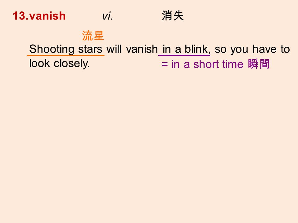 13.vanish vi. Shooting stars will vanish in a blink, so you have to look closely. = in a short time