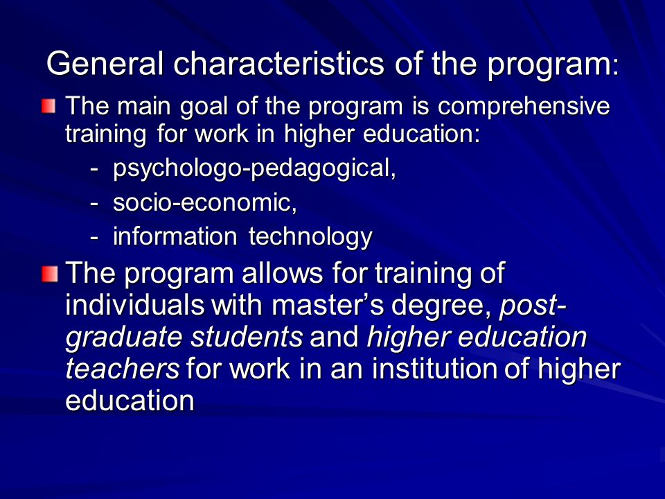 General characteristics of the program : The main goal of the program is comprehensive training for work in higher education: - psychologo-pedagogical