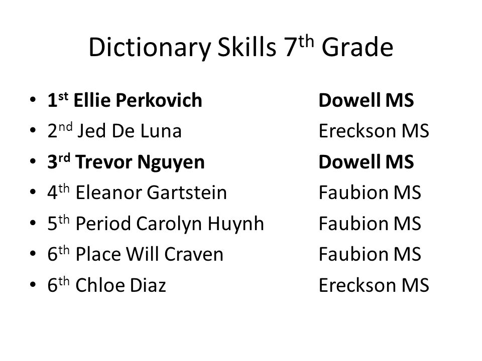 Dictionary Skills 7 th Grade 1 st Ellie PerkovichDowell MS 2 nd Jed De LunaEreckson MS 3 rd Trevor NguyenDowell MS 4 th Eleanor Gartstein Faubion MS 5 th Period Carolyn HuynhFaubion MS 6 th PlaceWill CravenFaubion MS 6 th Chloe DiazEreckson MS