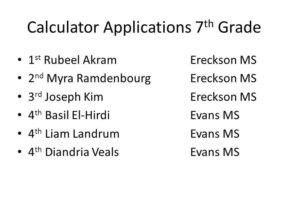 Calculator Applications 7 th Grade 1 st Rubeel AkramEreckson MS 2 nd Myra RamdenbourgEreckson MS 3 rd Joseph KimEreckson MS 4 th Basil El-HirdiEvans MS 4 th Liam Landrum Evans MS 4 th Diandria VealsEvans MS