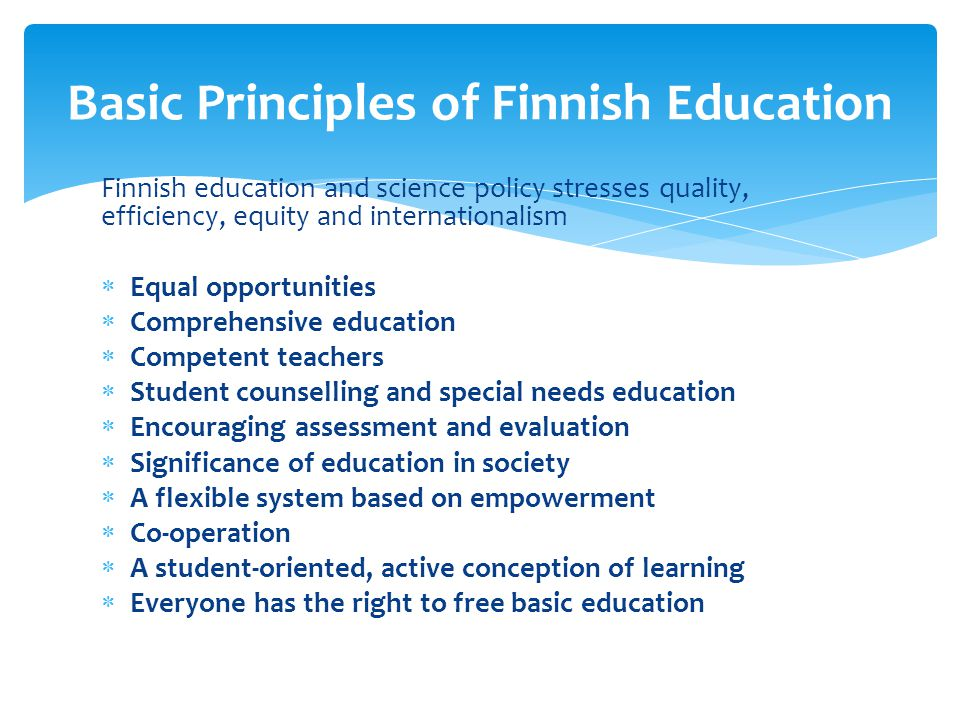 Finnish education and science policy stresses quality, efficiency, equity and internationalism Equal opportunities Comprehensive education Competent t