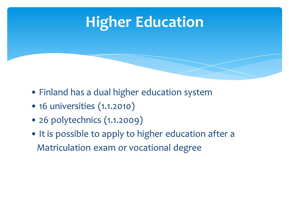 Finland has a dual higher education system 16 universities (1.1.2010) 26 polytechnics (1.1.2009) It is possible to apply to higher education after a M