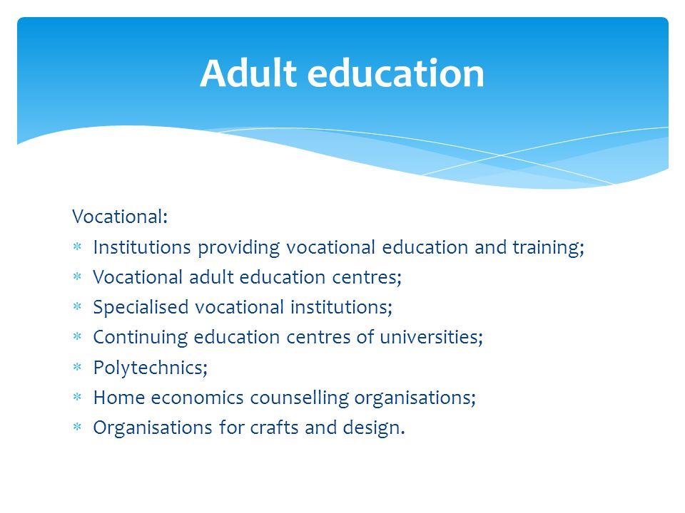 Vocational: Institutions providing vocational education and training; Vocational adult education centres; Specialised vocational institutions; Continuing education centres of universities; Polytechnics; Home economics counselling organisations; Organisations for crafts and design.