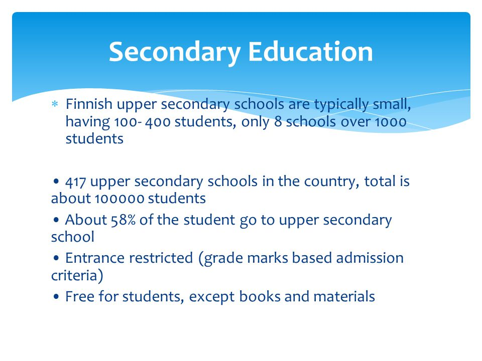 Finnish upper secondary schools are typically small, having 100- 400 students, only 8 schools over 1000 students 417 upper secondary schools in the co