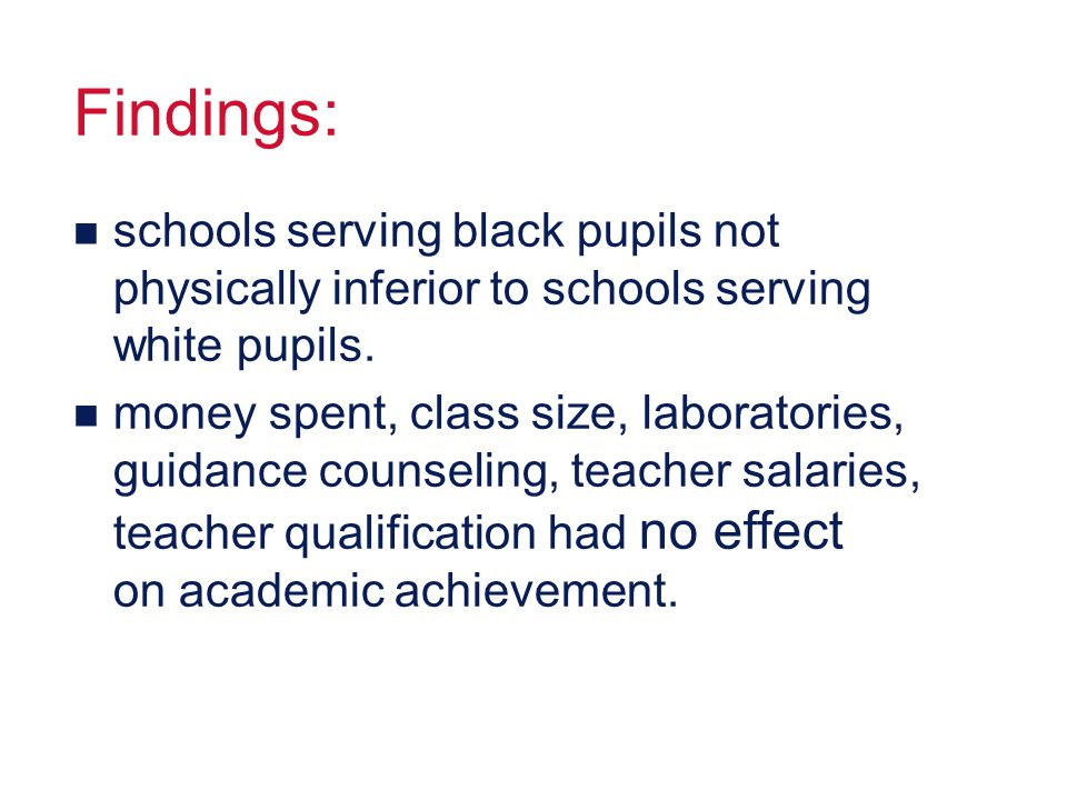 Findings: n schools serving black pupils not physically inferior to schools serving white pupils. n money spent, class size, laboratories, guidance co