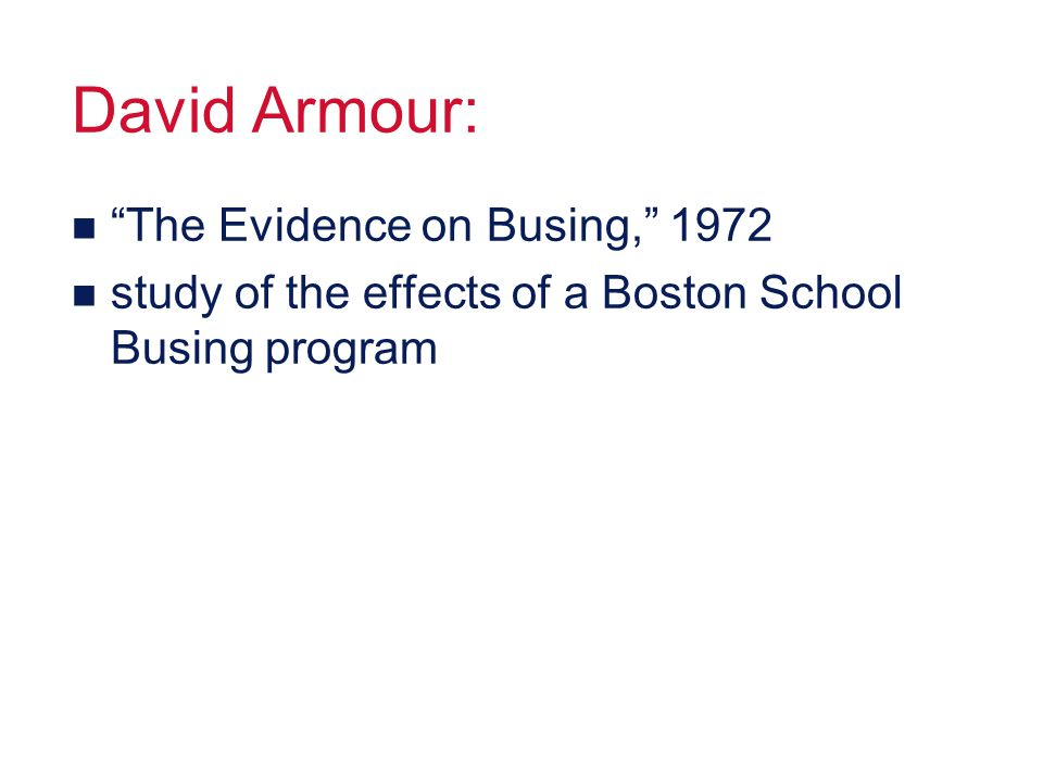 David Armour: n The Evidence on Busing, 1972 n study of the effects of a Boston School Busing program