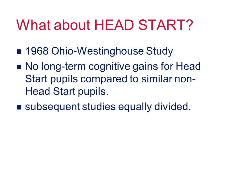 What about HEAD START? n 1968 Ohio-Westinghouse Study n No long-term cognitive gains for Head Start pupils compared to similar non- Head Start pupils.