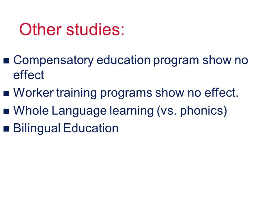 Other studies: n Compensatory education program show no effect n Worker training programs show no effect.