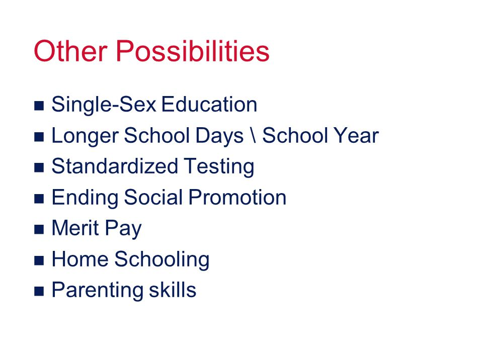 Other Possibilities n Single-Sex Education n Longer School Days \ School Year n Standardized Testing n Ending Social Promotion n Merit Pay n Home Scho