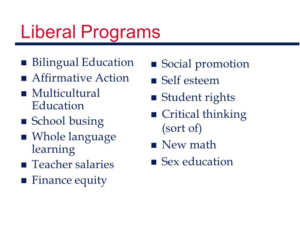 Liberal Programs n Bilingual Education n Affirmative Action n Multicultural Education n School busing n Whole language learning n Teacher salaries n Finance equity n Social promotion n Self esteem n Student rights n Critical thinking (sort of) n New math n Sex education