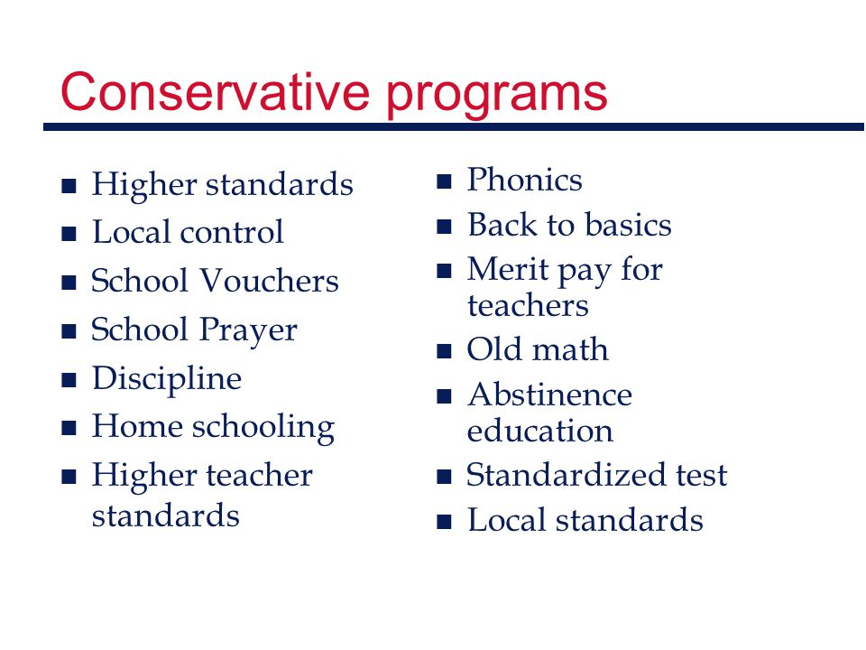 Conservative programs n Higher standards n Local control n School Vouchers n School Prayer n Discipline n Home schooling n Higher teacher standards n Phonics n Back to basics n Merit pay for teachers n Old math n Abstinence education n Standardized test n Local standards