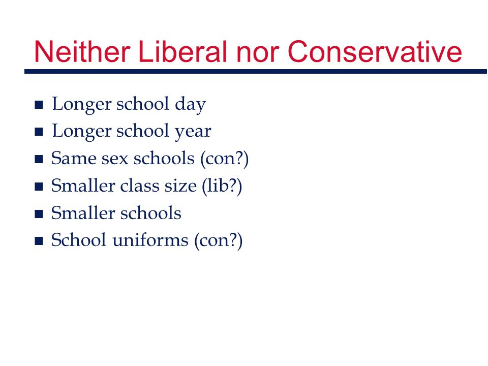 Neither Liberal nor Conservative n Longer school day n Longer school year n Same sex schools (con?) n Smaller class size (lib?) n Smaller schools n Sc