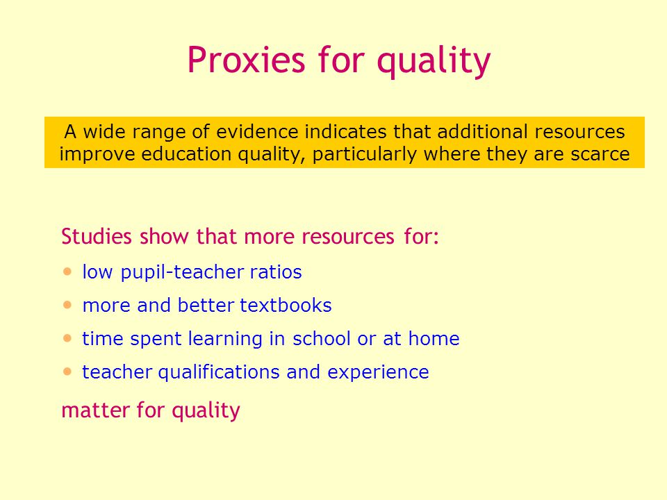 Studies show that more resources for: low pupil-teacher ratios more and better textbooks time spent learning in school or at home teacher qualifications and experience matter for quality A wide range of evidence indicates that additional resources improve education quality, particularly where they are scarce Proxies for quality