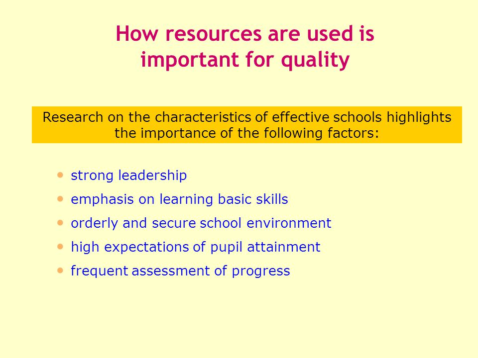 strong leadership emphasis on learning basic skills orderly and secure school environment high expectations of pupil attainment frequent assessment of progress How resources are used is important for quality Research on the characteristics of effective schools highlights the importance of the following factors: